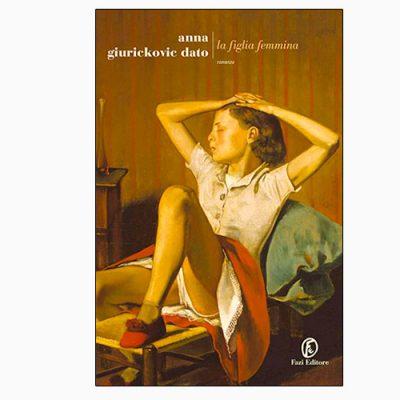 """La copertina de """"La figlia femmina"""", libro scritto da Anna Giurickovic Dato e pubblicato da Fazi Editore"""