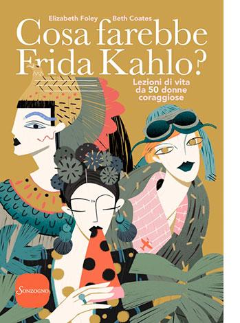 """La copertina del libro """"Cosa farebbe Frida Kahlo?"""" pubblicato da Sonzogno e scritto da Elisabeth Foley e Beth Coates"""