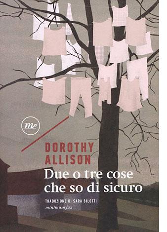 """La copertina di """"Due o tre cose che so di sicuro"""", libro di Dorothy Allison pubblicato da minimum fax"""