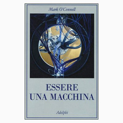 """La copertina del libro """"Essere una macchina"""" di Mark O' Connell (Adelphi)"""