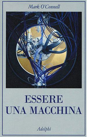 """La copertina di """"Essere una macchina"""", libro scritto da Mark O' Connell e pubblicato da Adelphi"""