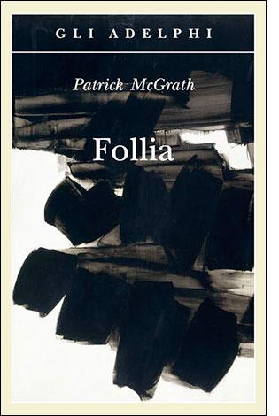 """La copertina del libro """"Follia"""" di Patrick McGrath (Adelphi)"""