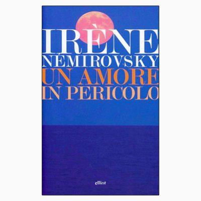 """La copertina del libro """"Un amore in pericolo"""", scritto da Irène Némirovsky e pubblicato da elliot"""