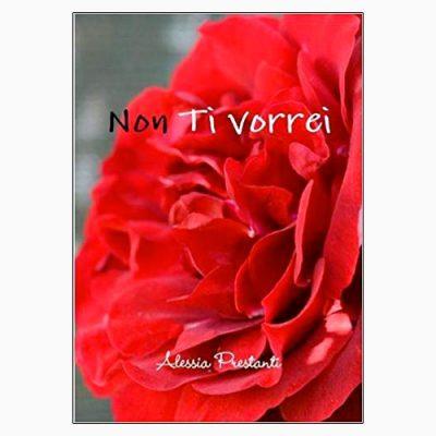 """La copertina del libro """"Non ti vorrei"""", scritto e pubblicato da Alessia Prestanti"""
