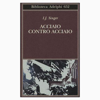 """La copertina del libro """"Acciaio contro acciaio"""", scritto da Israel Joshua Singer e pubblicato da Adelphi"""