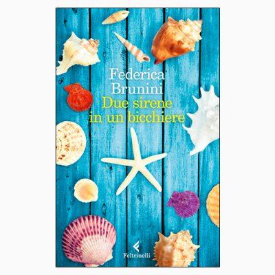 """La copertina """"Due sirene in un bicchiere"""" di Federica Brunini (Feltrinelli)"""
