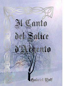"""La copertina del libro """"Il canto del salice d'argento"""" di Gabriel Wolf (Independently Published)"""