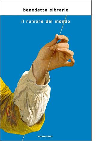 """La copertina del linro """"Il rumore del mondo"""", scritto da Benedetta Cibrario e pubblicato da Mondadori"""
