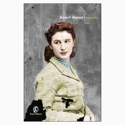 """La copertina del libro """"Eugenia"""", scritto da Lionel Duroy e pubblicato da Fazi Editore"""