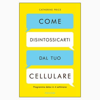 """La copertina del libro """"Come disintossicarti dal tuo cellulare"""" di Catherine Price (Mondadori)"""