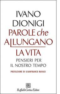 """La copertina del libro """"Parole che allungano la vita"""" di Ivano Dionigi (Raffaello Cortina Editore)"""