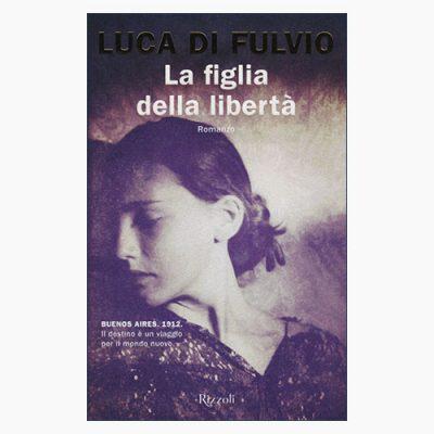 """La copertina del libro """"La figlia della libertà"""" di Fulvio Di Fulvio (Rizzoli)"""
