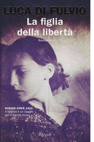"""La copertina del libro """"La figlia della libertà"""" di Luca Di Fulvio (Rizzoli)"""